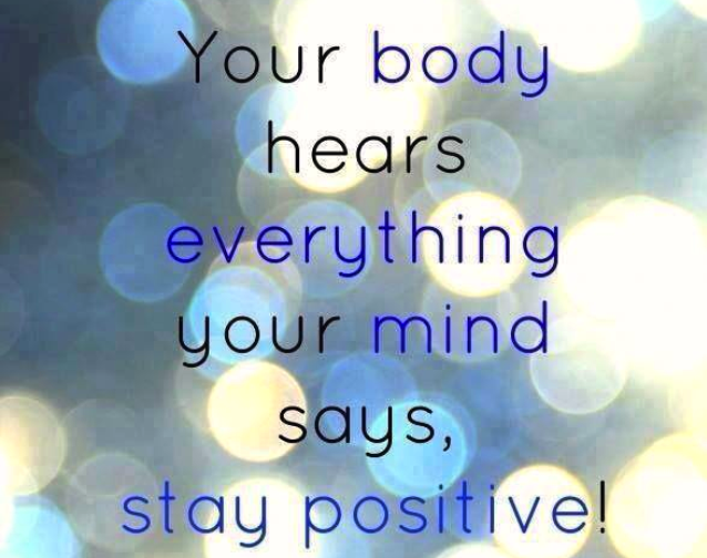 Your body hears everything your mind says, stay positive
